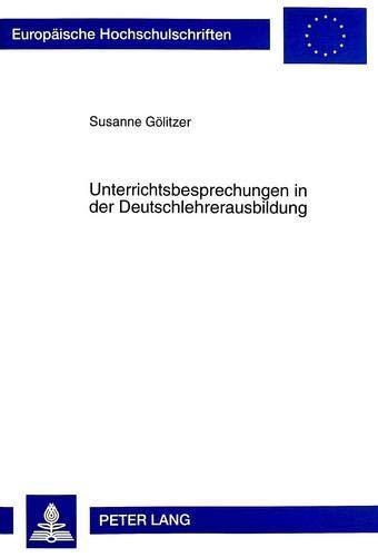 9783631341346: Unterrichtsbesprechungen in der Deutschlehrerausbildung: Falluntersuchungen zur Ausbildungspraxis im Grundschullehramt (Europäische Hochschulschriften ... Universitaires Européennes) (German Edition)