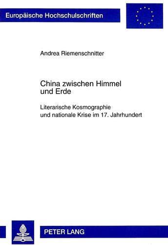 9783631341728: China zwischen Himmel und Erde: Literarische Kosmographie und nationale Krise im 17. Jahrhundert (Europäische Hochschulschriften / European University ... Universitaires Européennes) (German Edition)