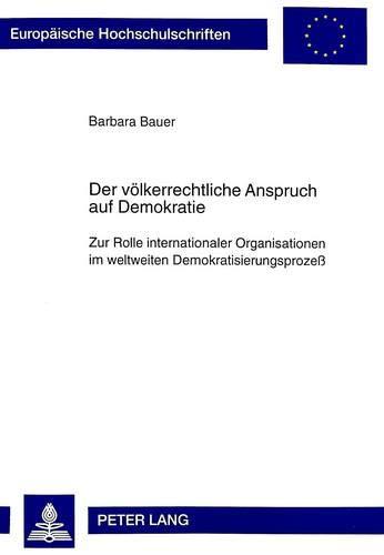 9783631341865: Der völkerrechtliche Anspruch auf Demokratie. Zur Rolle internationaler Organisationen im weltweiten Demokratisierungsprozeß