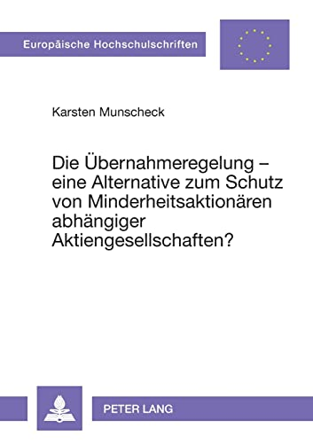 9783631342275: Die Uebernahmeregelung - Eine Alternative Zum Schutz Von Minderheitsaktionaeren Abhaengiger Aktiengesellschaften?: 2417 (Europaeische Hochschulschriften / European University Studie)