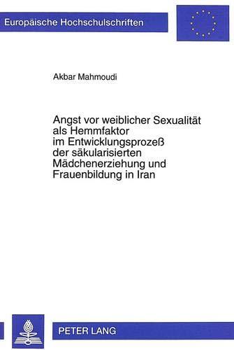 9783631342565: Angst vor weiblicher Sexualit�t als Hemmfaktor im Entwicklungsproze� der s�kularisierten M�dchenerziehung und Frauenbildung in Iran