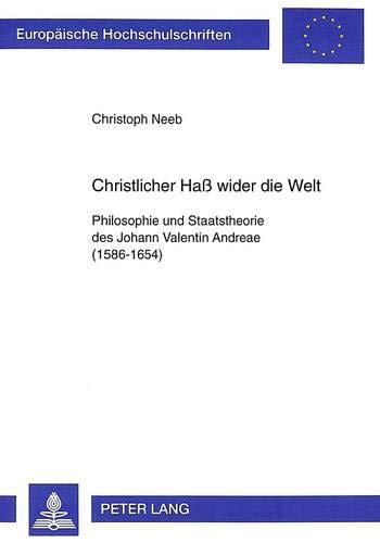 Christlicher Hass Wider Die Welt: Philosophie Und Staatstheorie Des Johann Valentin Andreae (1586-...
