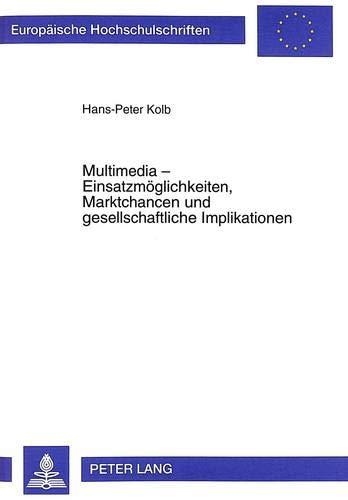 Multimedia - Einsatzmöglichkeiten, Marktchancen und gesellschaftliche Implikationen: Kolb, ...