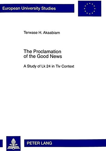 Proclamation of the Good News: A Study of Luke 24 in Tiv Context (Paperback): Terwase H. Akaabiam