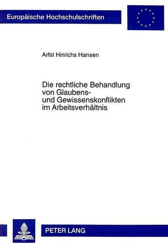 Die rechtliche Behandlung von Glaubens- und Gewissenskonflikten im Arbeitsverhältnis: Arfst ...