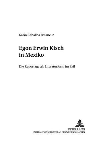 Egon Erwin Kisch in Mexiko Die Reportage als Literaturform im Exil: Ceballos Betancur, Karin