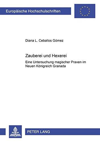 Zauberei und Hexerei Eine Untersuchung magischer Praxen im Neuen Königreich Granada: Ceballos ...