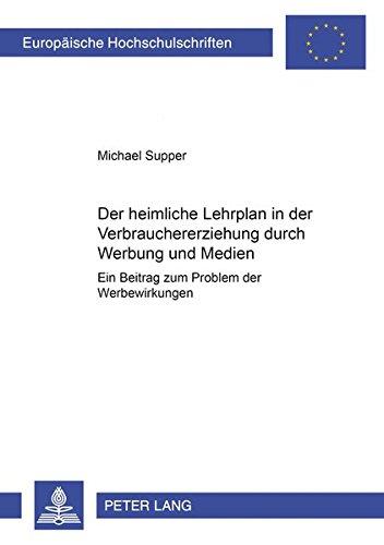 Der heimliche Lehrplan in Der Verbrauchererziehung Durch Werbung Und Medien: Ein Beitrag Zum ...