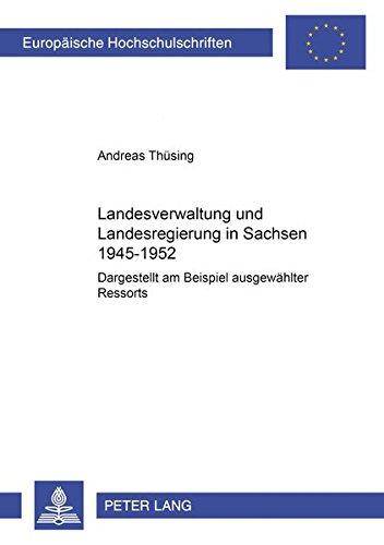 9783631363737: Landesverwaltung und Landesregierung in Sachsen 1945-1952: Dargestellt am Beispiel ausgew�hlter Ressorts (European university studies. History and allied studies, v. 865)