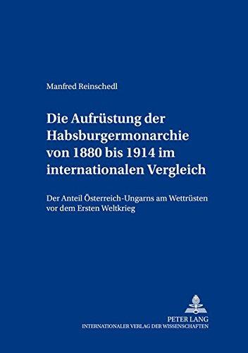 Die Aufrüstung der Habsburgermonarchie von 1880 bis 1914 im internationalen Vergleich: Manfred...
