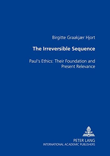 The Irreversible Sequence Paul's Ethics: Their Foundation and Pre: Hjort Birgitte Graakjaer