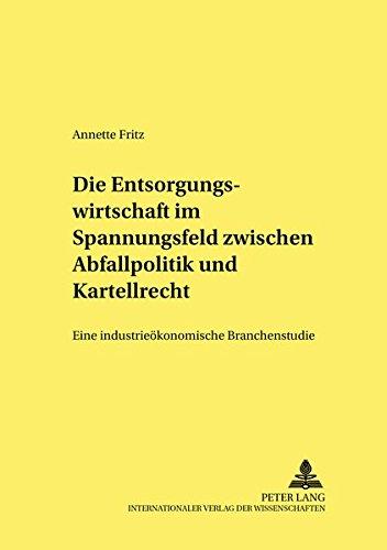 Die Entsorgungswirtschaft Im Spannungsfeld Zwischen Abfallpolitik Und Kartellrecht: Eine ...