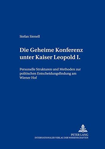 Die Geheime Konferenz Unter Kaiser Leopold I.: Personelle Strukturen Und Methoden Zur Politischen ...