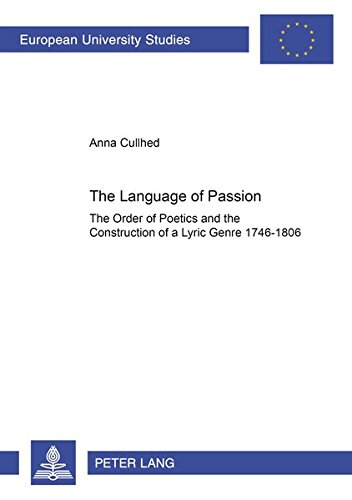 The Language Of Passion: The Order Of Poetics And The Construction Of A Lyric Genre 1746 1806: ...