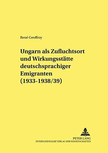 Ungarn als Zufluchtsort und Wirkungsstätte deutschsprachiger Emigranten (1933-1938/39): ...