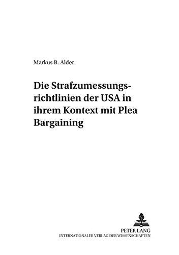 Die Strafzumessungsrichtlinien Der USA in Ihrem Kontext Mit Plea Bargaining (Paperback): Markus ...