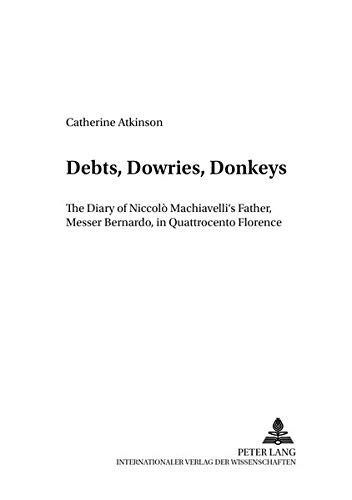 9783631383513: Debts, Dowries, Donkeys: The Diary of Niccolò Machiavelli's Father, Messer Bernardo, in Quattrocento Florence (Dialoghi / Dialogues)