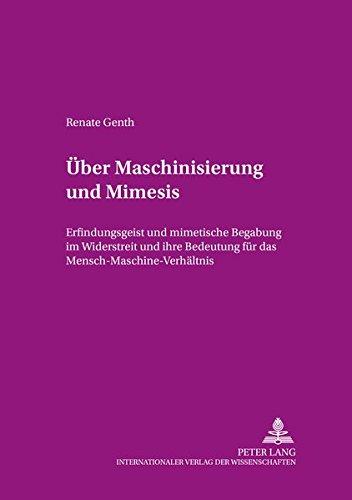 Über Maschinisierung und Mimesis: Erfindungsgeist und mimetische Begabung im Widerstreit und ihre ...