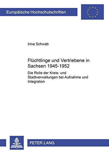 Flüchtlinge und Vertriebene in Sachsen 1945-1952 Die Rolle der Kreis- und Stadtverwaltungen ...
