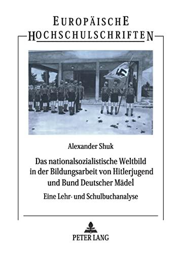 9783631392690: Das nationalsozialistische Weltbild in der Bildungsarbeit von Hitlerjugend und Bund Deutscher Mädel: Eine Lehr- und Schulbuchanalyse (Europäische ... Universitaires Européennes) (German Edition)