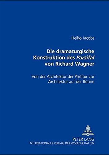 Die dramaturgische Konstruktion des Parsifal von Richard Wagner - von der Architektur der Partitur ...