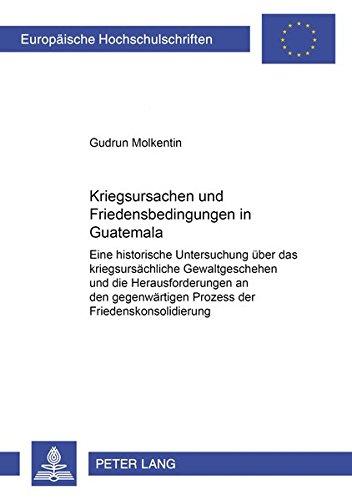 9783631397695: Kriegsursachen und Friedensbedingungen in Guatemala: Eine historische Untersuchung über das kriegsursächliche Gewaltgeschehen und die ... Universitaires Européennes) (German Edition)