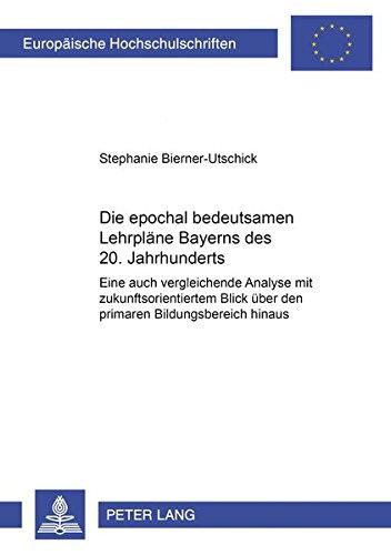 9783631398333: Die Epochal Bedeutsamen Lehrplaene Bayerns Des 20. Jahrhunderts: Eine Auch Vergleichende Analyse Mit Zukunftsorientiertem Blick Ueber Den Primaren ... / European University Studie)