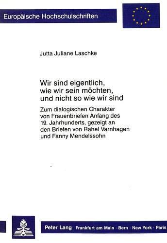Wir sind eigentlich, wie wir sein möchten, und nicht so wie wir sind : Zum dialogischen Charakter von Frauenbriefen Anfang des 19. Jahrhunderts, gezeigt an den Briefen von Rahel Varnhagen und Fanny Mendelssohn - Jutta Juliane Laschke