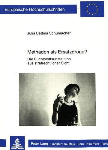 Methadon als Ersatzdroge? Die Suchtstoffsubstitution aus strafrechtlicher Sicht: Schumacher, Julia ...