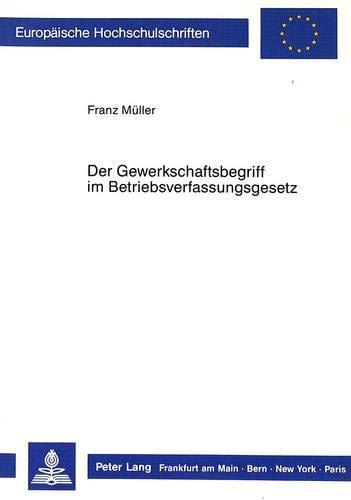 Der Gewerkschaftsbegriff im Betriebsverfassungsgesetz: Müller, Franz