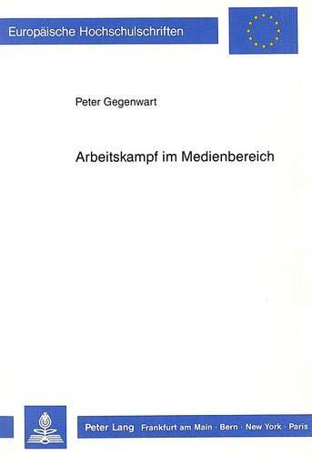 9783631406755: Arbeitskampf im Medienbereich: Neue Formen des Arbeitskampfes in der Druckindustrie, insbesondere Betriebsbesetzungen (Europäische Hochschulschriften ... Universitaires Européennes) (German Edition)