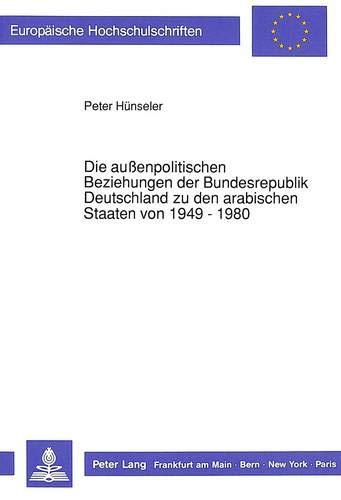 9783631408377: Die aussenpolitischen Beziehungen der Bundesrepublik Deutschland zu den arabischen Staaten von 1949-1980 (Europäische Hochschulschriften)