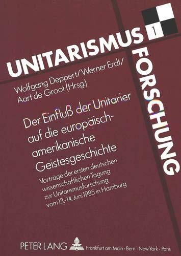 9783631418598: Der Einfluß der Unitarier auf die europäisch-amerikanische Geistesgeschichte: Vorträge zur ersten deutschen wissenschaftlichen Tagung zur Unitarismusforschung vom 13. - 14. Juni 1985 in Hamburg
