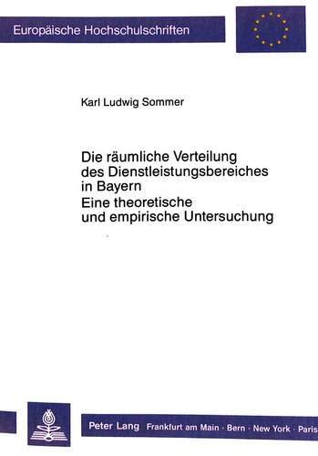 Die räumliche Verteilung des Dienstleistungsbereiches in Bayern.- Eine theoretische und ...
