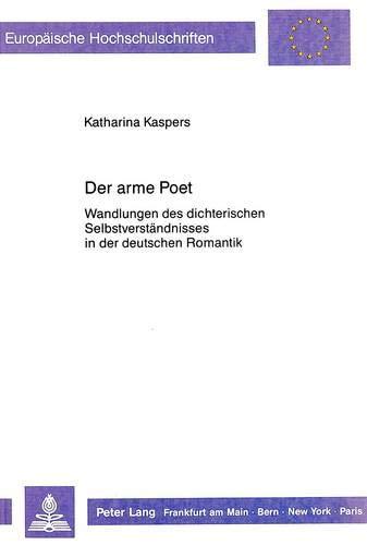 Der arme Poet Wandlungen des dichterischen Selbstverständnisses in der deutschen Romantik: ...