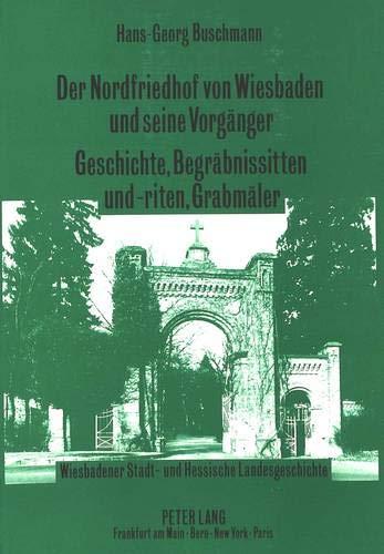 Der Nordfriedhof von Wiesbaden und seine Vorgänger-Geschichte, Begräbnissitten und -riten...