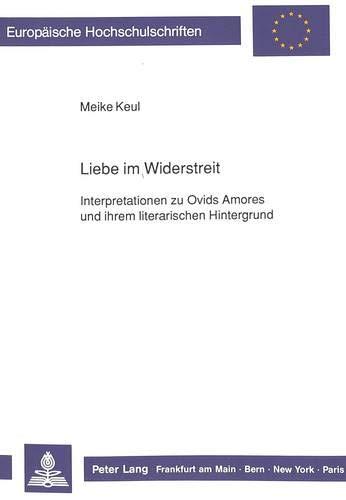 """Liebe im Widerstreit Interpretationen zu Ovids Amores und ihrem literarischen Hintergrund"""": ..."""