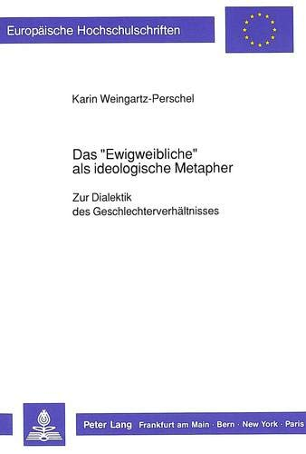 Das «Ewigweibliche» als ideologische Metapher: Zur Dialektik: Karin Weingartz-Perschel