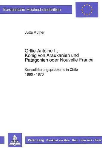 Orllie-Antoine I., König von Araukanien und Patagonien oder Nouvelle France: ...