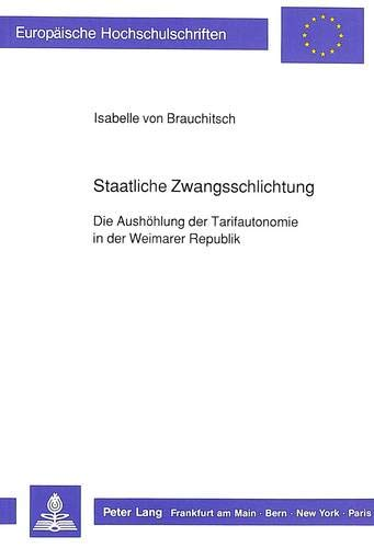 9783631427972: Staatliche Zwangsschlichtung. Die Aush�hlung der Tarifautonomie in der Weimarer Republik