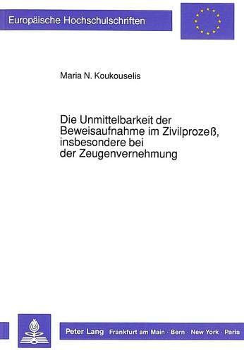 Die Unmittelbarkeit der Beweisaufnahme im Zivilprozeß, insbesondere bei der Zeugenvernehmung:...