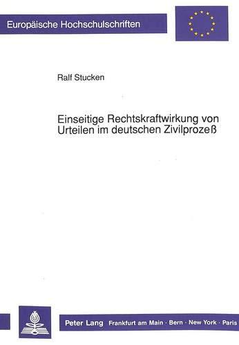 Einseitige Rechtskraftwirkung von Urteilen im deutschen Zivilprozeß (Europäische Hochschulschriften...