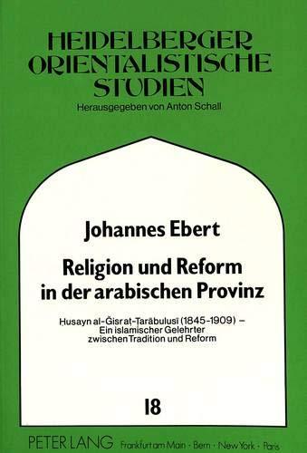 Religion Und Reform in Der Arabischen Provinz: Husayn Al-Gisr At-Tarabulusi (1845-1909) - Ein ...