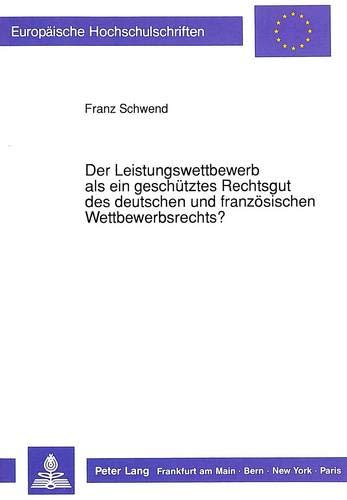Der Leistungswettbewerb als ein geschütztes Rechtsgut des deutschen und französischen ...