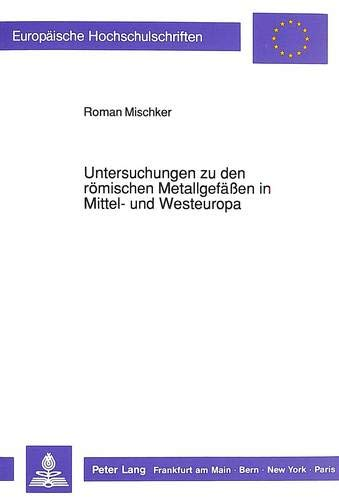 Untersuchungen zu den römischen Metallgefäßen in Mittel- und Westeuropa: Mischker, ...