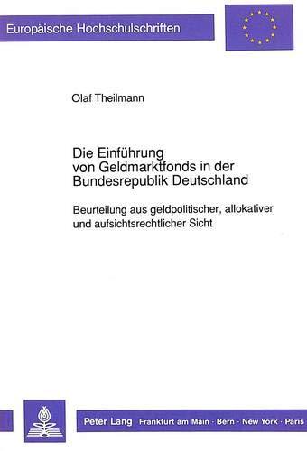 9783631438190: Die Einführung von Geldmarktfonds in der Bundesrepublik Deutschland: Beurteilung aus geldpolitischer, allokativer und aufsichtsrechtlicher Sicht ... / European University Studie)