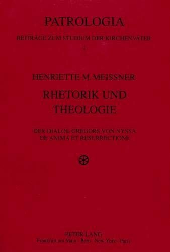 Rhetorik und Theologie: Der Dialog Gregors von Nyssa De Anima et Resurrectione: MEISSNER, Henriette...