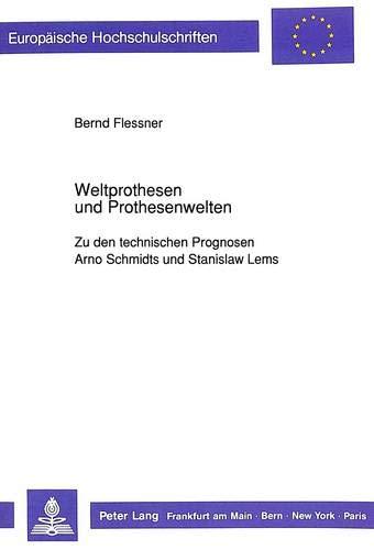 Weltprothesen und Prothesenwelten Zu den technischen Prognosen Arno Schmidts und Stanislaw Lems: ...