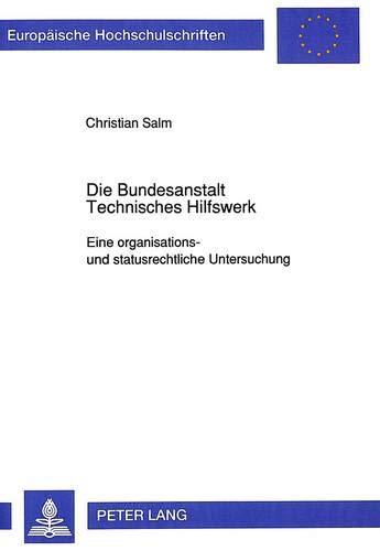 Die Bundesanstalt Technisches Hilfswerk Eine organisations- und statusrechtliche Untersuchung: Salm...