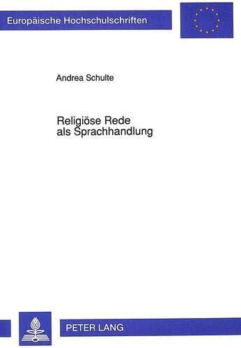 9783631444047: Religioese Rede ALS Sprachhandlung: Eine Untersuchung Zur Performativen Funktion Der Christlichen Glaubens- Und Verkuendigungssprache (Europaeische Hochschulschriften / European University Studie)